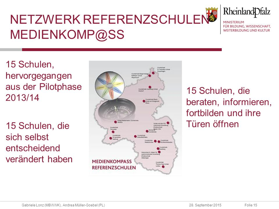 Folie 15Gabriele Lonz (MBWWK), Andrea Müller-Goebel (PL)28. September 2015 15 Schulen, hervorgegangen aus der Pilotphase 2013/14 NETZWERK REFERENZSCHU