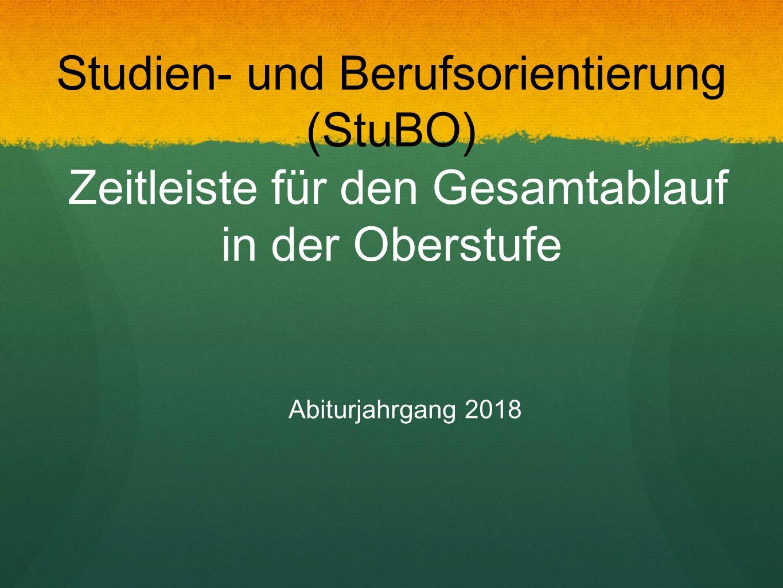 Studien- und Berufsorientierung (StuBO) Zeitleiste für den Gesamtablauf in der Oberstufe Abiturjahrgang 2018