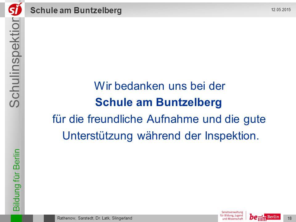 Bildung für Berlin Schulinspektion Schule am Buntzelberg 18 Rathenow, Sarstedt, Dr. Latk, Slingerland 12.05.2015 für die freundliche Aufnahme und die