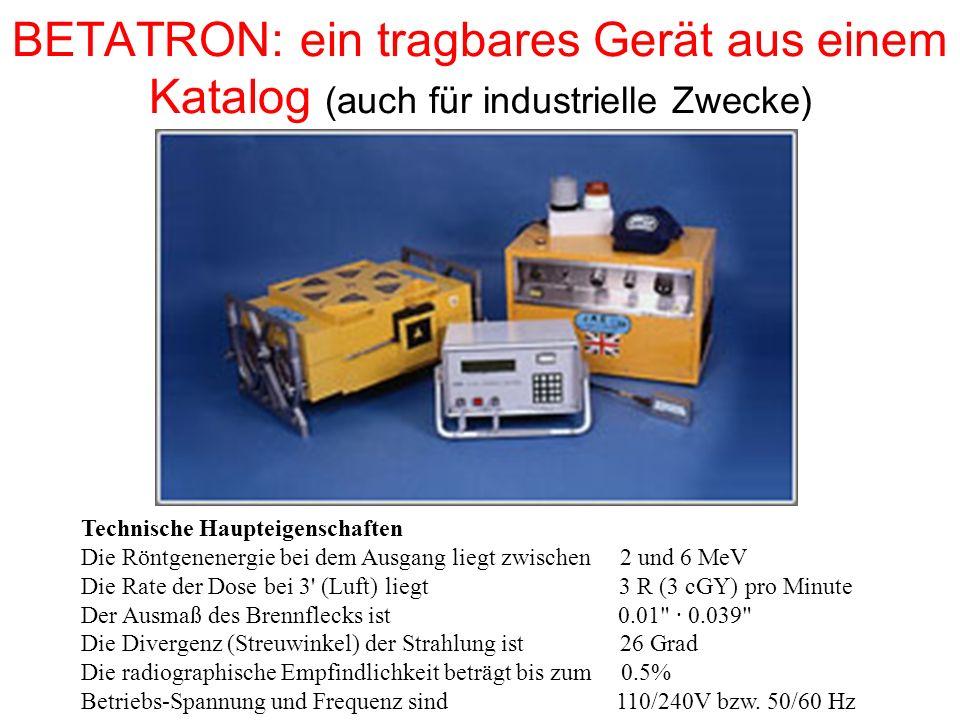BETATRON: ein tragbares Gerät aus einem Katalog (auch für industrielle Zwecke) Technische Haupteigenschaften Die Röntgenenergie bei dem Ausgang liegt zwischen 2 und 6 MeV Die Rate der Dose bei 3 (Luft) liegt 3 R (3 cGY) pro Minute Der Ausmaß des Brennflecks ist 0.01 · 0.039 Die Divergenz (Streuwinkel) der Strahlung ist 26 Grad Die radiographische Empfindlichkeit beträgt bis zum 0.5% Betriebs-Spannung und Frequenz sind 110/240V bzw.