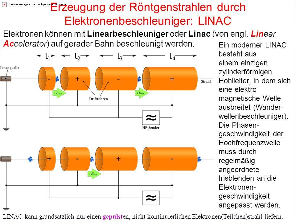 Erzeugung der Röntgenstrahlen durch Elektronenbeschleuniger: LINAC Elektronen können mit Linearbeschleuniger oder Linac (von engl. Linear Accelerator)