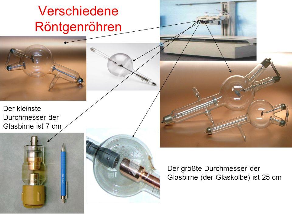 Verschiedene Röntgenröhren Der kleinste Durchmesser der Glasbirne ist 7 cm Der größte Durchmesser der Glasbirne (der Glaskolbe) ist 25 cm