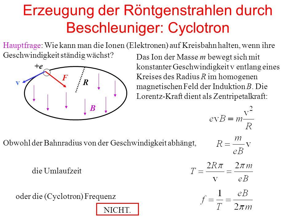 Erzeugung der Röntgenstrahlen durch Beschleuniger: Cyclotron Hauptfrage: Wie kann man die Ionen (Elektronen) auf Kreisbahn halten, wenn ihre Geschwindigkeit ständig wächst.