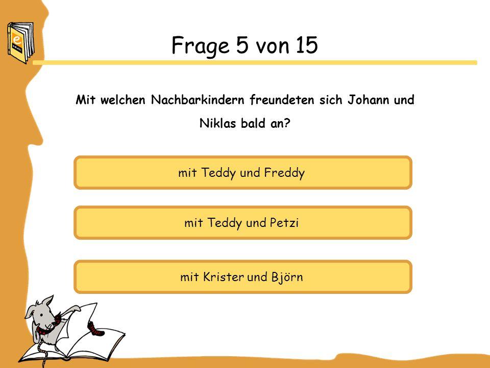 mit Teddy und Freddy mit Teddy und Petzi mit Krister und Björn Frage 5 von 15 Mit welchen Nachbarkindern freundeten sich Johann und Niklas bald an