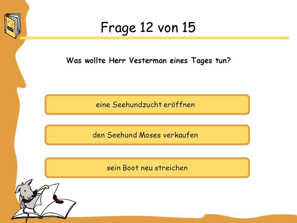 eine Seehundzucht eröffnen den Seehund Moses verkaufen sein Boot neu streichen Frage 12 von 15 Was wollte Herr Vesterman eines Tages tun
