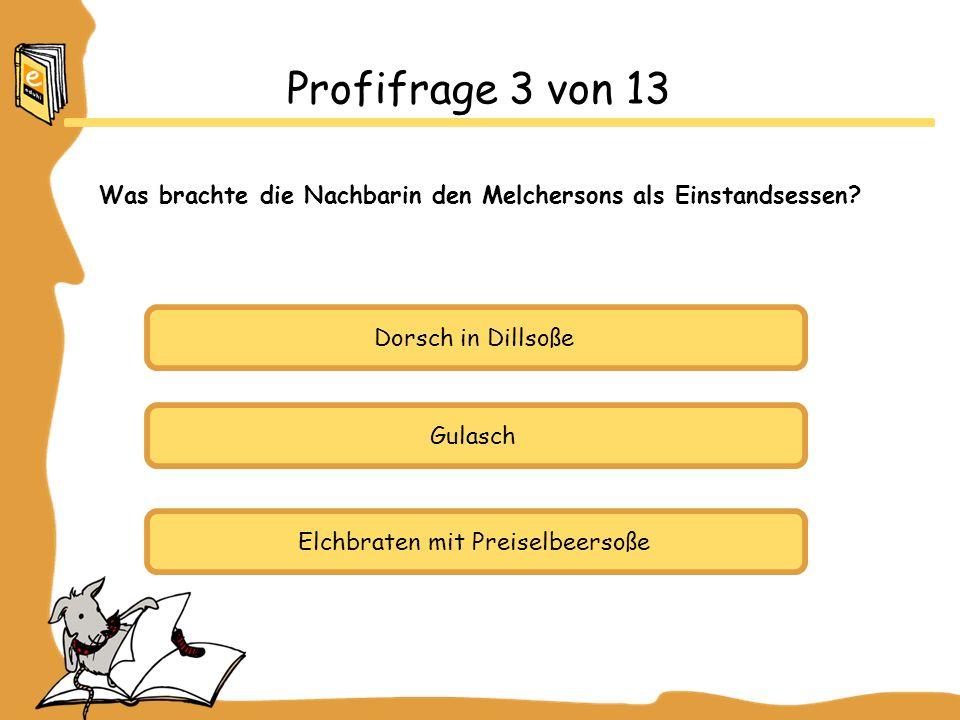 Dorsch in Dillsoße Gulasch Elchbraten mit Preiselbeersoße Profifrage 3 von 13 Was brachte die Nachbarin den Melchersons als Einstandsessen