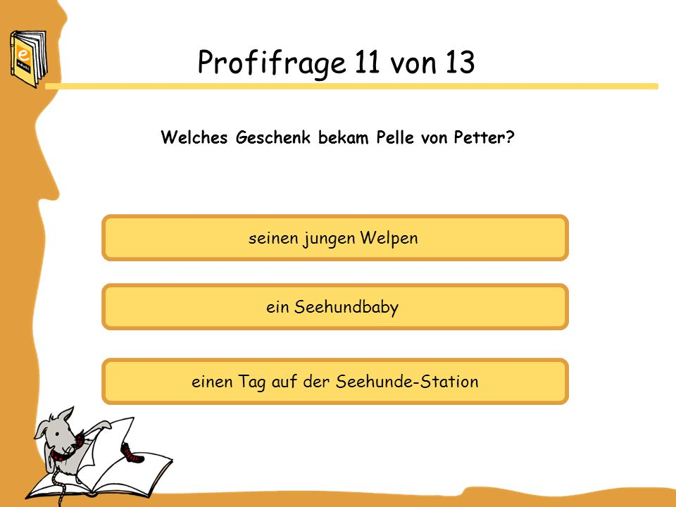 seinen jungen Welpen ein Seehundbaby einen Tag auf der Seehunde-Station Profifrage 11 von 13 Welches Geschenk bekam Pelle von Petter