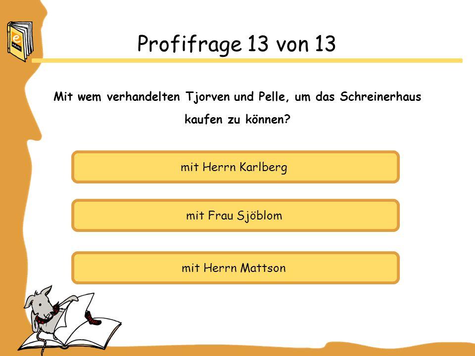 mit Herrn Karlberg mit Frau Sjöblom mit Herrn Mattson Profifrage 13 von 13 Mit wem verhandelten Tjorven und Pelle, um das Schreinerhaus kaufen zu können