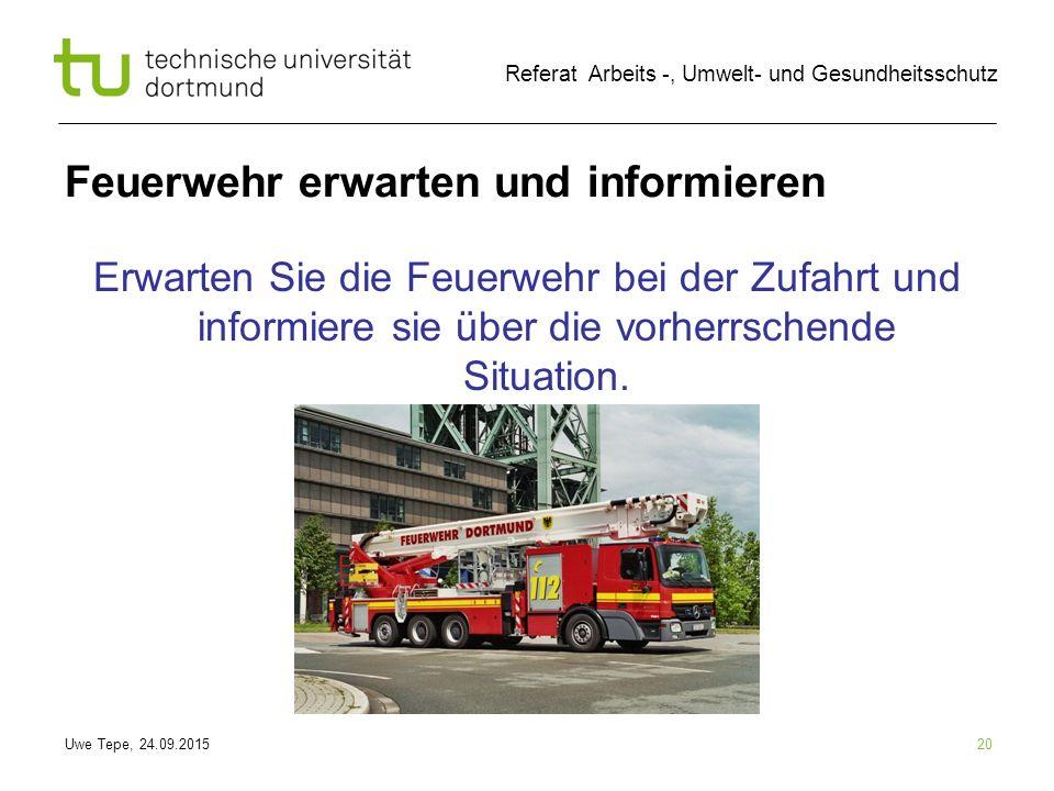 Uwe Tepe, 24.09.2015 Referat Arbeits -, Umwelt- und Gesundheitsschutz 20 Feuerwehr erwarten und informieren Erwarten Sie die Feuerwehr bei der Zufahrt und informiere sie über die vorherrschende Situation.