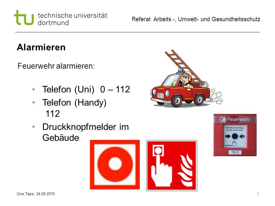 Uwe Tepe, 24.09.2015 Referat Arbeits -, Umwelt- und Gesundheitsschutz Alarmieren 5 Feuerwehr alarmieren: Telefon (Uni) 0 – 112 Telefon (Handy) 112 Druckknopfmelder im Gebäude