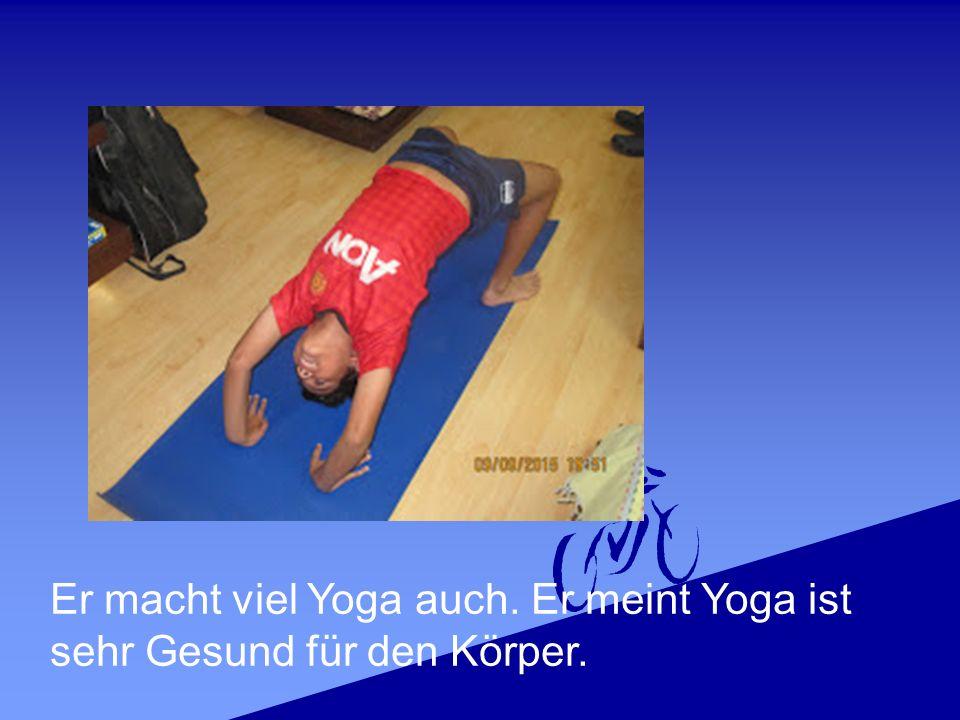 Er macht viel Yoga auch. Er meint Yoga ist sehr Gesund für den Körper.