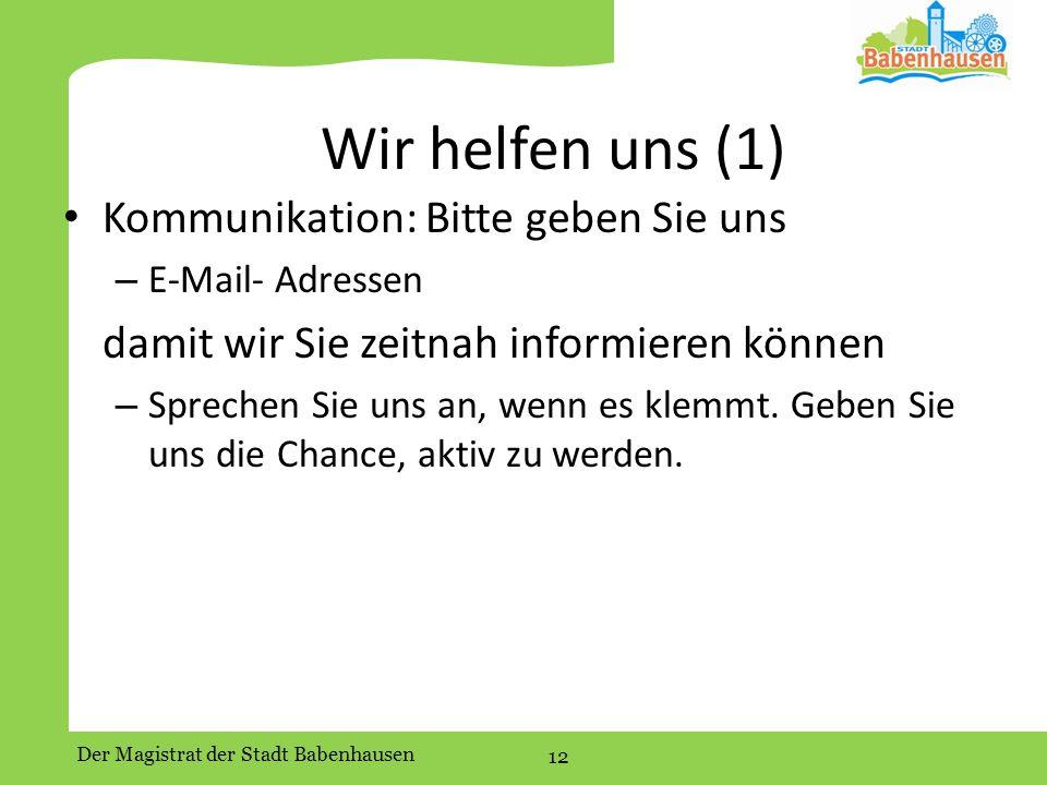 Der Magistrat der Stadt Babenhausen 12 Wir helfen uns (1) Kommunikation: Bitte geben Sie uns – E-Mail- Adressen damit wir Sie zeitnah informieren können – Sprechen Sie uns an, wenn es klemmt.