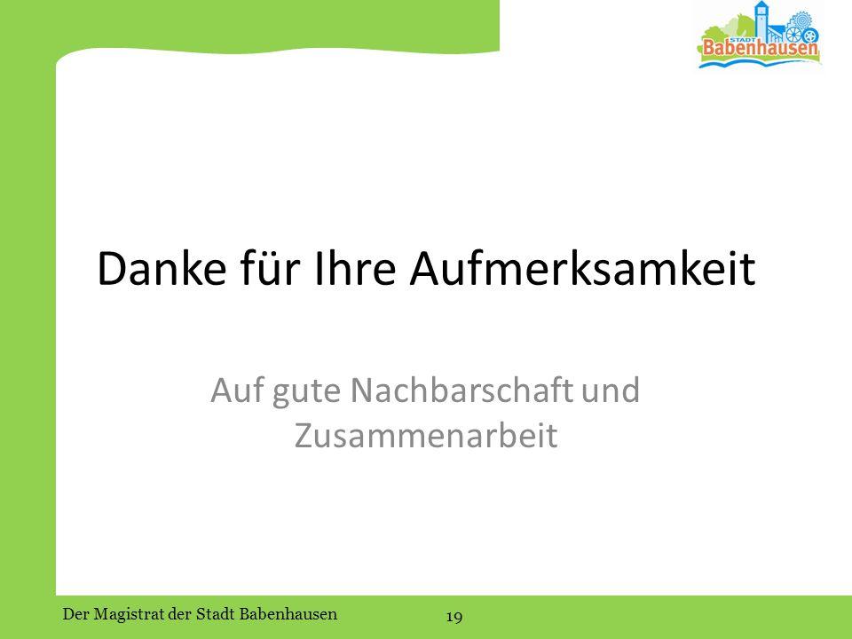 Der Magistrat der Stadt Babenhausen 19 Danke für Ihre Aufmerksamkeit Auf gute Nachbarschaft und Zusammenarbeit