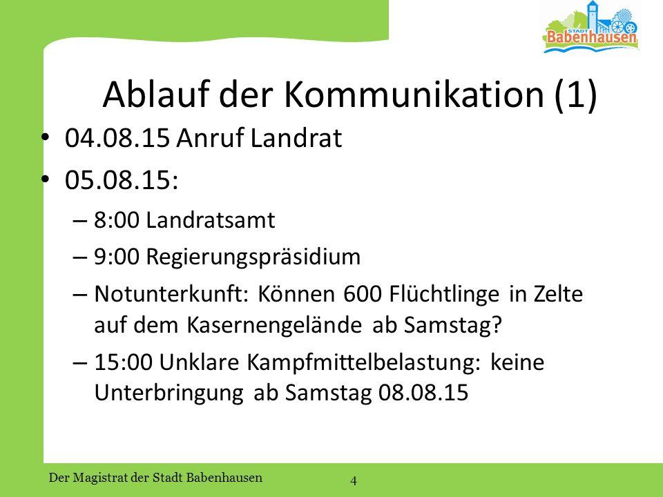 Der Magistrat der Stadt Babenhausen 4 Ablauf der Kommunikation (1) 04.08.15 Anruf Landrat 05.08.15: – 8:00 Landratsamt – 9:00 Regierungspräsidium – Notunterkunft: Können 600 Flüchtlinge in Zelte auf dem Kasernengelände ab Samstag.