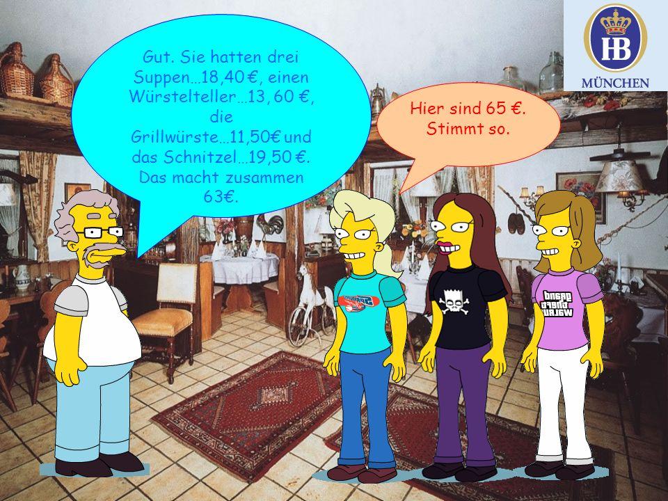 Gut. Sie hatten drei Suppen…18,40 €, einen Würstelteller…13, 60 €, die Grillwürste…11,50€ und das Schnitzel…19,50 €. Das macht zusammen 63€. Hier sind