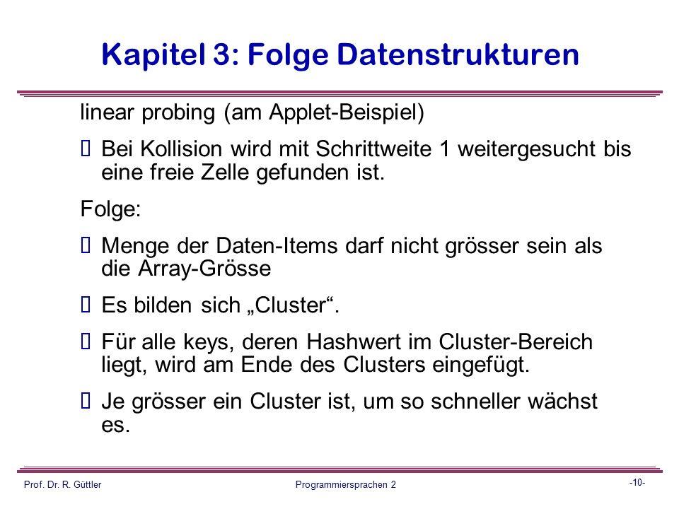 -9- Prof. Dr. R. Güttler Programmiersprachen 2 Kapitel 3: Folge Datenstrukturen Lösungen:  Im Array weitersuchen  linear (linear probing)  quadrati