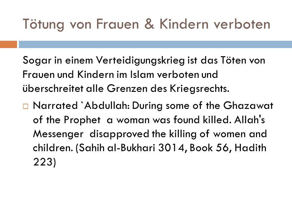 Tötung von Frauen & Kindern verboten Sogar in einem Verteidigungskrieg ist das Töten von Frauen und Kindern im Islam verboten und überschreitet alle Grenzen des Kriegsrechts.