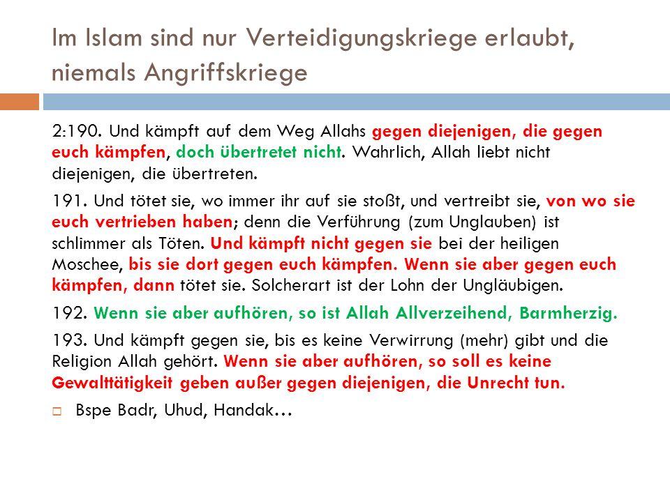 Im Islam sind nur Verteidigungskriege erlaubt, niemals Angriffskriege 2:190.