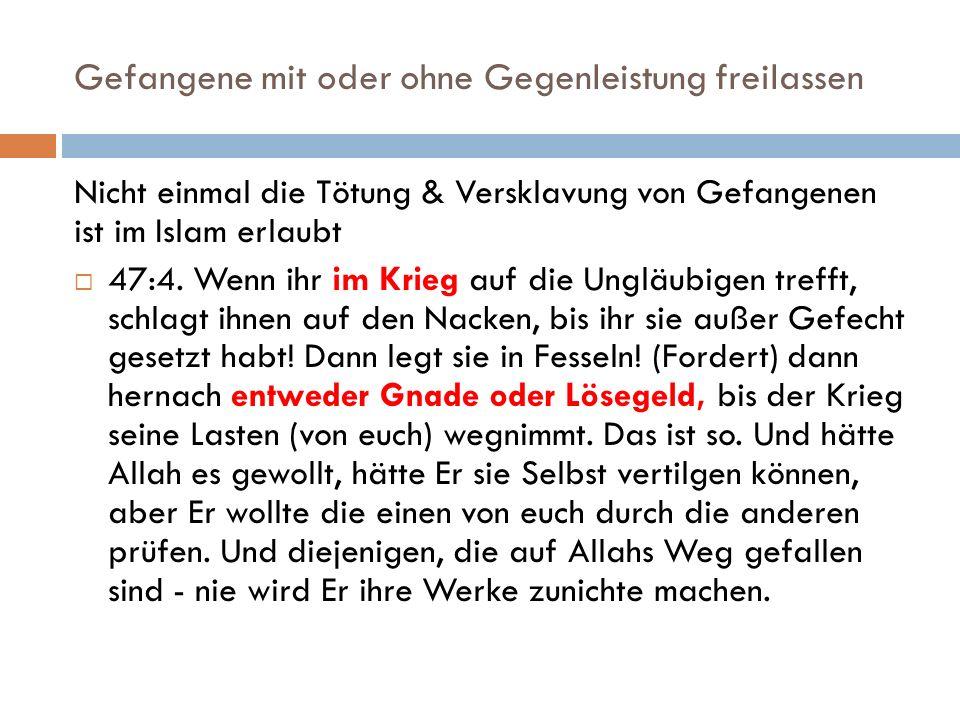 Gefangene mit oder ohne Gegenleistung freilassen Nicht einmal die Tötung & Versklavung von Gefangenen ist im Islam erlaubt  47:4.