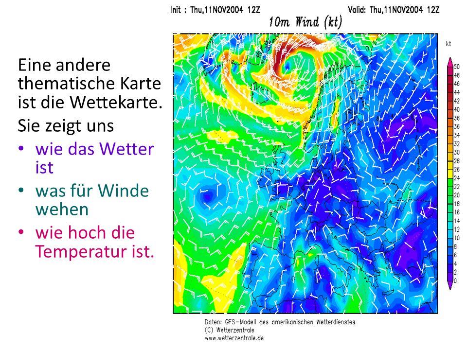 Eine andere thematische Karte ist die Wettekarte. Sie zeigt uns wie das Wetter ist was für Winde wehen wie hoch die Temperatur ist.
