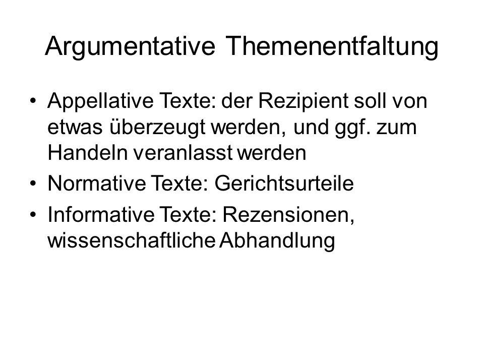 Argumentative Themenentfaltung Appellative Texte: der Rezipient soll von etwas überzeugt werden, und ggf. zum Handeln veranlasst werden Normative Text