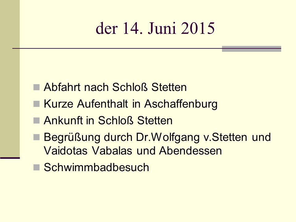 der 14. Juni 2015 Abfahrt nach Schloß Stetten Kurze Aufenthalt in Aschaffenburg Ankunft in Schloß Stetten Begrüßung durch Dr.Wolfgang v.Stetten und Va