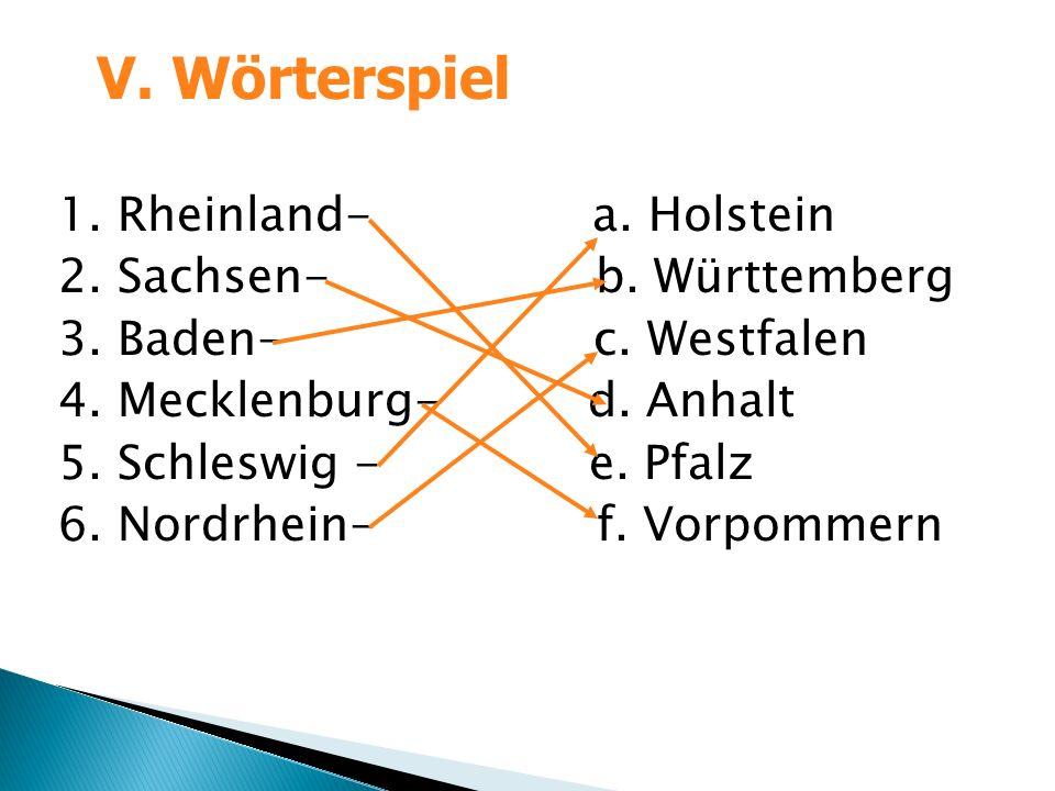 1. Rheinland- a. Holstein 2. Sachsen- b. Württemberg 3. Baden- c. Westfalen 4. Mecklenburg- d. Anhalt 5. Schleswig - e. Pfalz 6. Nordrhein- f. Vorpomm