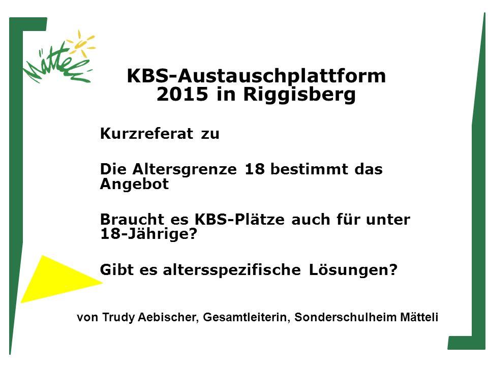 KBS-Austauschplattform 2015 in Riggisberg Kurzreferat zu Die Altersgrenze 18 bestimmt das Angebot Braucht es KBS-Plätze auch für unter 18-Jährige.