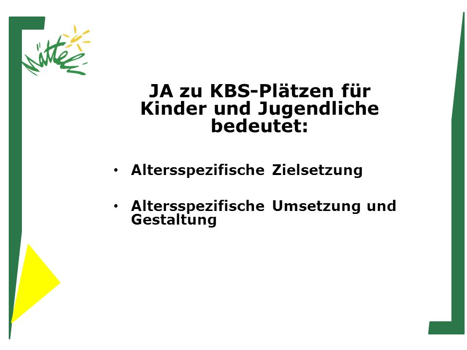 JA zu KBS-Plätzen für Kinder und Jugendliche bedeutet: Altersspezifische Zielsetzung Altersspezifische Umsetzung und Gestaltung