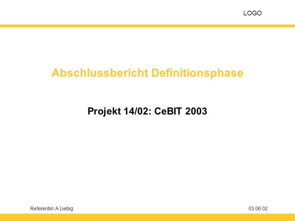 LOGO D E F I N I T I O N S P H A S E Projekt: CeBIT 2003 12 Referentin: A Liebig03.06.02 3.5 Zielfindung: Kann-Ziele Kann-ZielMessgröße Verbesserte Wettbewerbs-Von 90 % der Wettbewerber beobachtunglieben Beobachtungsbögen vor.
