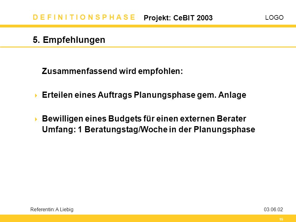LOGO D E F I N I T I O N S P H A S E Projekt: CeBIT 2003 15 Referentin: A Liebig03.06.02 5. Empfehlungen Zusammenfassend wird empfohlen:  Erteilen ei