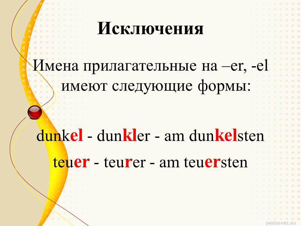 Исключения Имена прилагательные на –er, -el имеют следующие формы: dunk el - dun kl er - am dun kel sten teu er - teu r er - am teu er sten