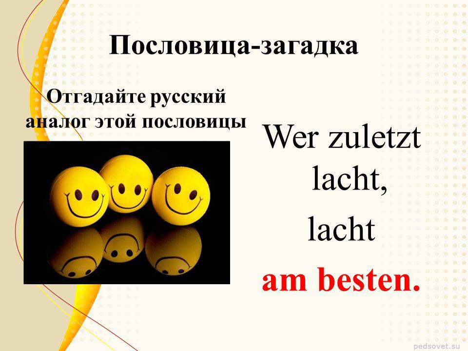 Пословица-загадка Отгадайте русский аналог этой пословицы Wer zuletzt lacht, lacht am besten.