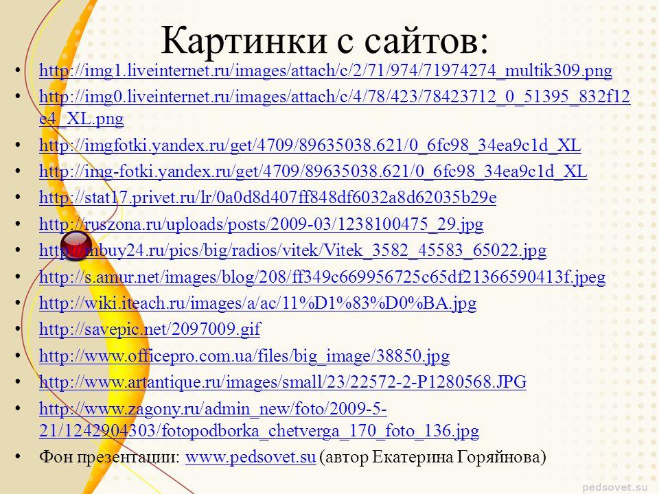 Картинки с сайтов: http://img1.liveinternet.ru/images/attach/c/2/71/974/71974274_multik309.png http://img0.liveinternet.ru/images/attach/c/4/78/423/78423712_0_51395_832f12 e4_XL.png http://img0.liveinternet.ru/images/attach/c/4/78/423/78423712_0_51395_832f12 e4_XL.png http://imgfotki.yandex.ru/get/4709/89635038.621/0_6fc98_34ea9c1d_XL http://img-fotki.yandex.ru/get/4709/89635038.621/0_6fc98_34ea9c1d_XL http://stat17.privet.ru/lr/0a0d8d407ff848df6032a8d62035b29e http://ruszona.ru/uploads/posts/2009-03/1238100475_29.jpg http://mbuy24.ru/pics/big/radios/vitek/Vitek_3582_45583_65022.jpg http://s.amur.net/images/blog/208/ff349c669956725c65df21366590413f.jpeg http://wiki.iteach.ru/images/a/ac/11%D1%83%D0%BA.jpg http://savepic.net/2097009.gif http://www.officepro.com.ua/files/big_image/38850.jpg http://www.artantique.ru/images/small/23/22572-2-P1280568.JPG http://www.zagony.ru/admin_new/foto/2009-5- 21/1242904303/fotopodborka_chetverga_170_foto_136.jpg http://www.zagony.ru/admin_new/foto/2009-5- 21/1242904303/fotopodborka_chetverga_170_foto_136.jpg Фон презентации: www.pedsovet.su (автор Екатерина Горяйнова)www.pedsovet.su