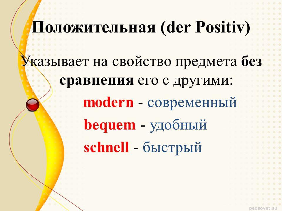 Положительная (der Positiv) Указывает на свойство предмета без сравнения его с другими: modern - современный bequem - удобный schnell - быстрый