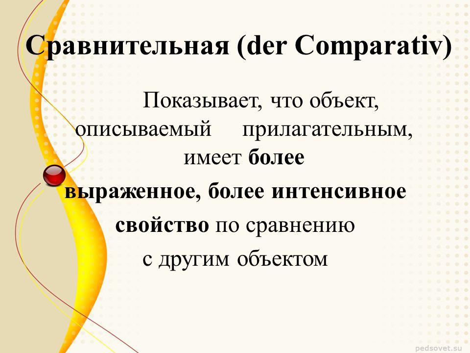 Сравнительная (der Comparativ) Показывает, что объект, описываемый прилагательным, имеет более выраженное, более интенсивное свойство по сравнению с другим объектом