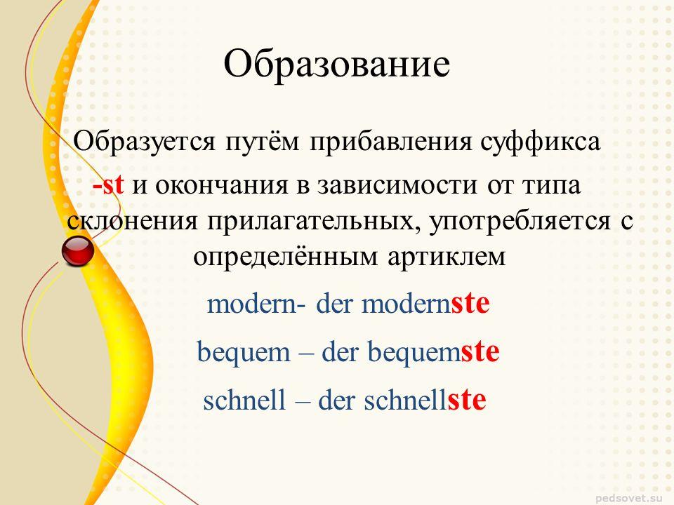 Образование Образуется путём прибавления суффикса -st и окончания в зависимости от типа склонения прилагательных, употребляется с определённым артиклем modern- der modern ste bequem – der bequem ste schnell – der schnell ste
