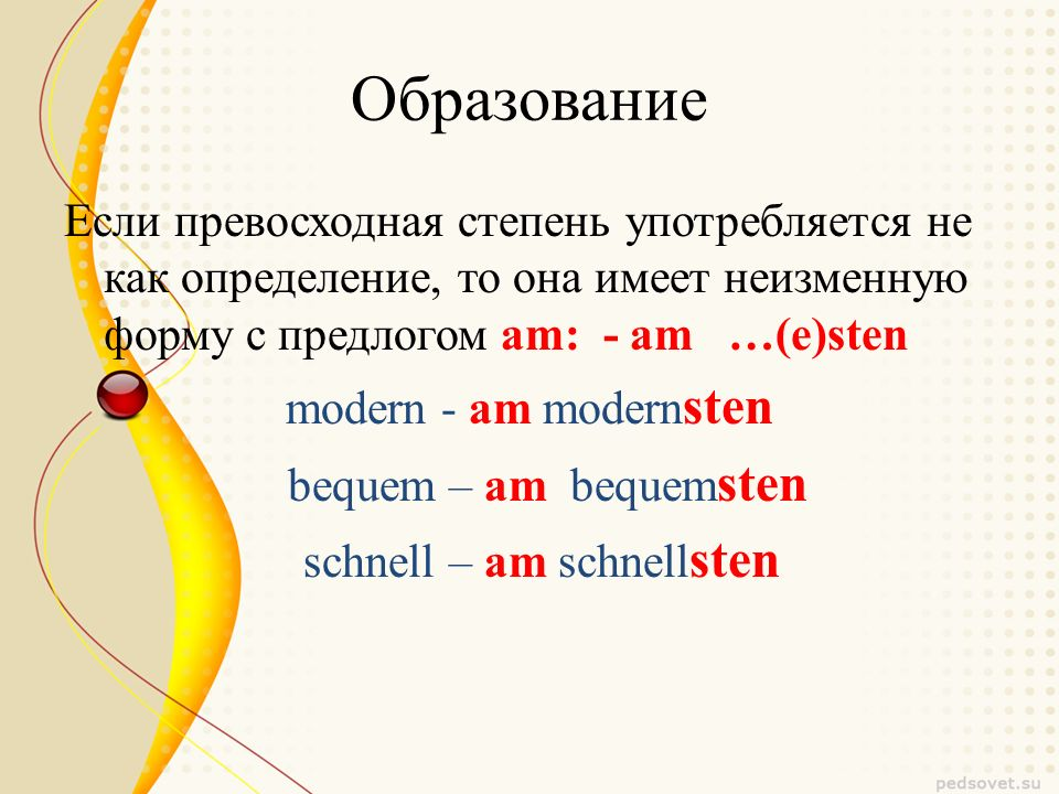 Образование Если превосходная степень употребляется не как определение, то она имеет неизменную форму с предлогом am: - am …(e)sten modern - am modern sten bequem – am bequem sten schnell – am schnell sten