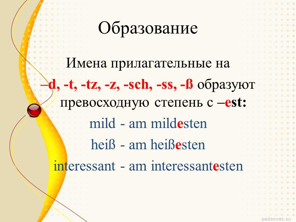 Образование Имена прилагательные на –d, -t, -tz, -z, -sch, -ss, -ß образуют превосходную степень с –est: mild - am mildesten heiß - am heißesten interessant - am interessantesten