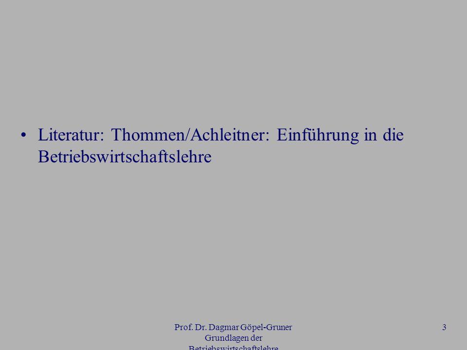 Prof. Dr. Dagmar Göpel-Gruner Grundlagen der Betriebswirtschaftslehre 3 Literatur: Thommen/Achleitner: Einführung in die Betriebswirtschaftslehre