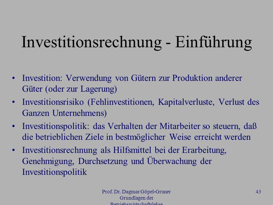 Prof. Dr. Dagmar Göpel-Gruner Grundlagen der Betriebswirtschaftslehre 43 Investitionsrechnung - Einführung Investition: Verwendung von Gütern zur Prod