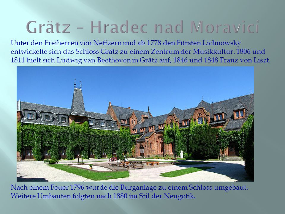 Unter den Freiherren von Neffzern und ab 1778 den Fürsten Lichnowsky entwickelte sich das Schloss Grätz zu einem Zentrum der Musikkultur. 1806 und 181