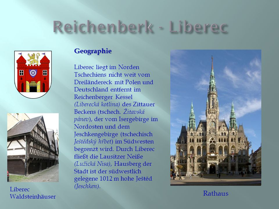 Geographie Liberec liegt im Norden Tschechiens nicht weit vom Dreiländereck mit Polen und Deutschland entfernt im Reichenberger Kessel (Liberecká kotlina) des Zittauer Beckens (tschech.