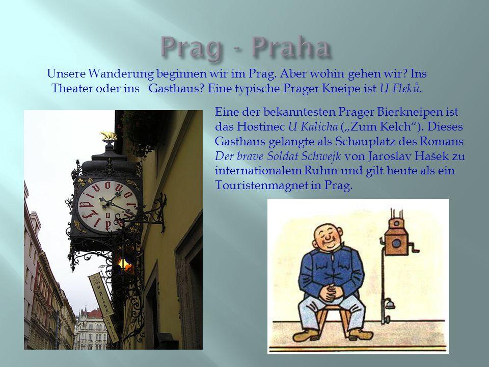 Unsere Wanderung beginnen wir im Prag. Aber wohin gehen wir? Ins Theater oder ins Gasthaus? Eine typische Prager Kneipe ist U Fleků. Eine der bekannte