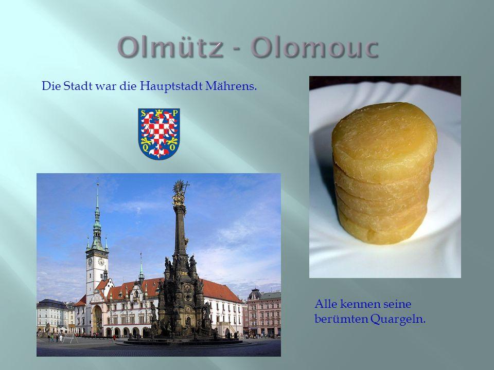 Die Stadt war die Hauptstadt Mährens. Alle kennen seine berümten Quargeln.