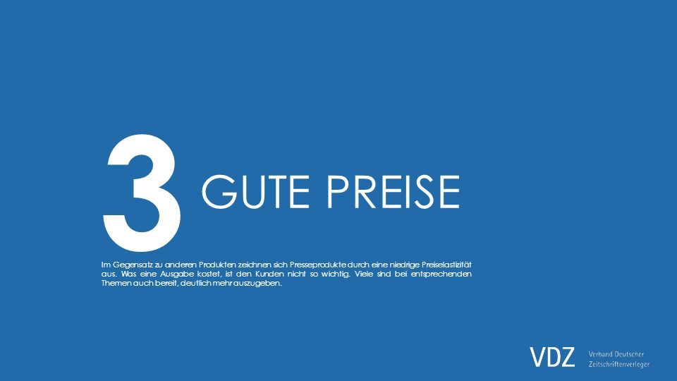 3 GUTE PREISE Im Gegensatz zu anderen Produkten zeichnen sich Presseprodukte durch eine niedrige Preiselastizität aus.