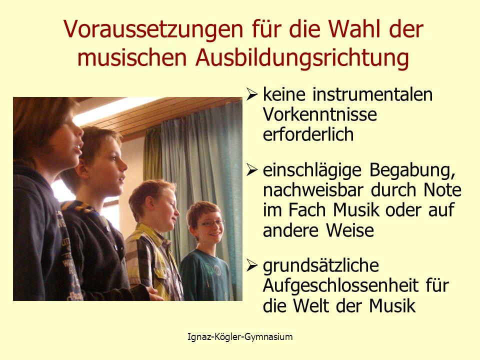 Voraussetzungen für die Wahl der musischen Ausbildungsrichtung  keine instrumentalen Vorkenntnisse erforderlich  einschlägige Begabung, nachweisbar durch Note im Fach Musik oder auf andere Weise  grundsätzliche Aufgeschlossenheit für die Welt der Musik Ignaz-Kögler-Gymnasium
