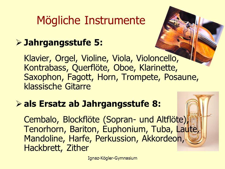 Mögliche Instrumente  Jahrgangsstufe 5: Klavier, Orgel, Violine, Viola, Violoncello, Kontrabass, Querflöte, Oboe, Klarinette, Saxophon, Fagott, Horn, Trompete, Posaune, klassische Gitarre  als Ersatz ab Jahrgangsstufe 8: Cembalo, Blockflöte (Sopran- und Altflöte), Tenorhorn, Bariton, Euphonium, Tuba, Laute, Mandoline, Harfe, Perkussion, Akkordeon, Hackbrett, Zither Ignaz-Kögler-Gymnasium