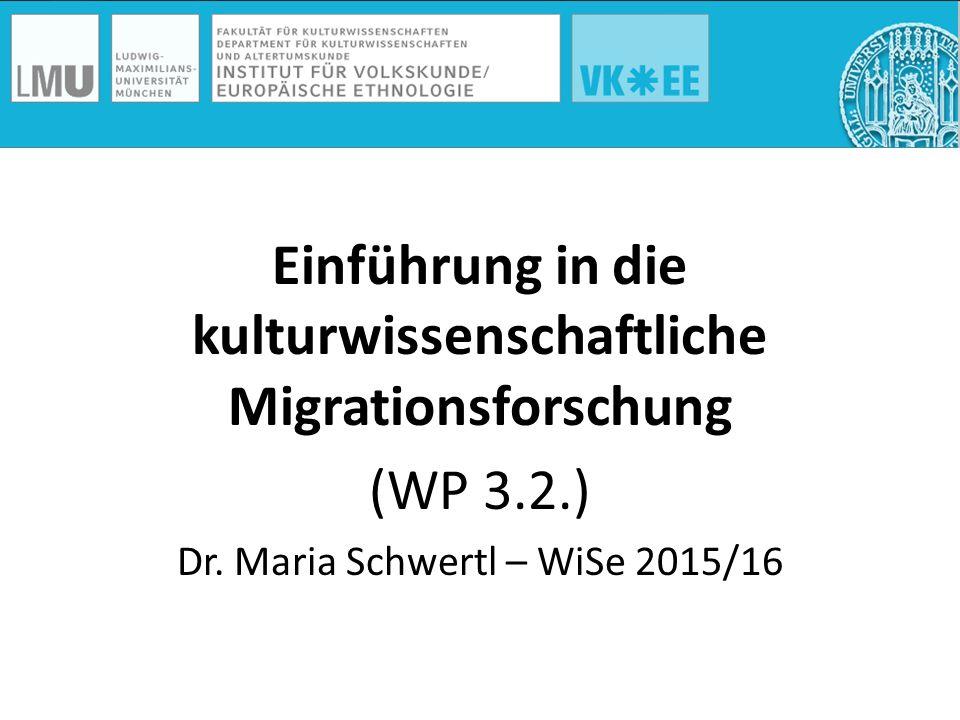 Einführung in die kulturwissenschaftliche Migrationsforschung (WP 3.2.) Dr. Maria Schwertl – WiSe 2015/16