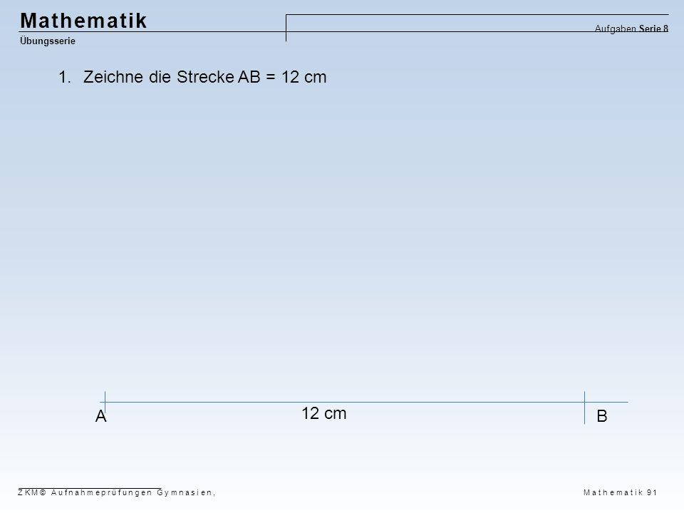 Mathematik Übungsserie Aufgaben Serie 8 ZKM© Aufnahmeprüfungen Gymnasien, Mathematik 91 AB 1.Zeichne die Strecke AB = 12 cm 12 cm